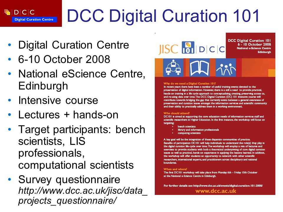 DCC Digital Curation 101 Digital Curation Centre 6-10 October 2008 National eScience Centre, Edinburgh Intensive course Lectures + hands-on Target participants: bench scientists, LIS professionals, computational scientists Survey questionnaire   projects_questionnaire/