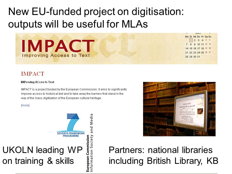 New EU-funded project on digitisation: outputs will be useful for MLAs Partners: national libraries including British Library, KB UKOLN leading WP on training & skills