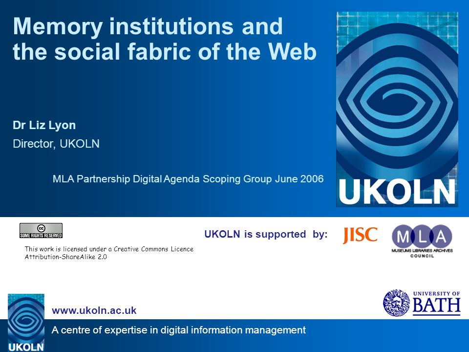 A centre of expertise in digital information management www.ukoln.ac.uk UKOLN is supported by: Memory institutions and the social fabric of the Web Dr Liz Lyon Director, UKOLN MLA Partnership Digital Agenda Scoping Group June 2006 This work is licensed under a Creative Commons Licence Attribution-ShareAlike 2.0