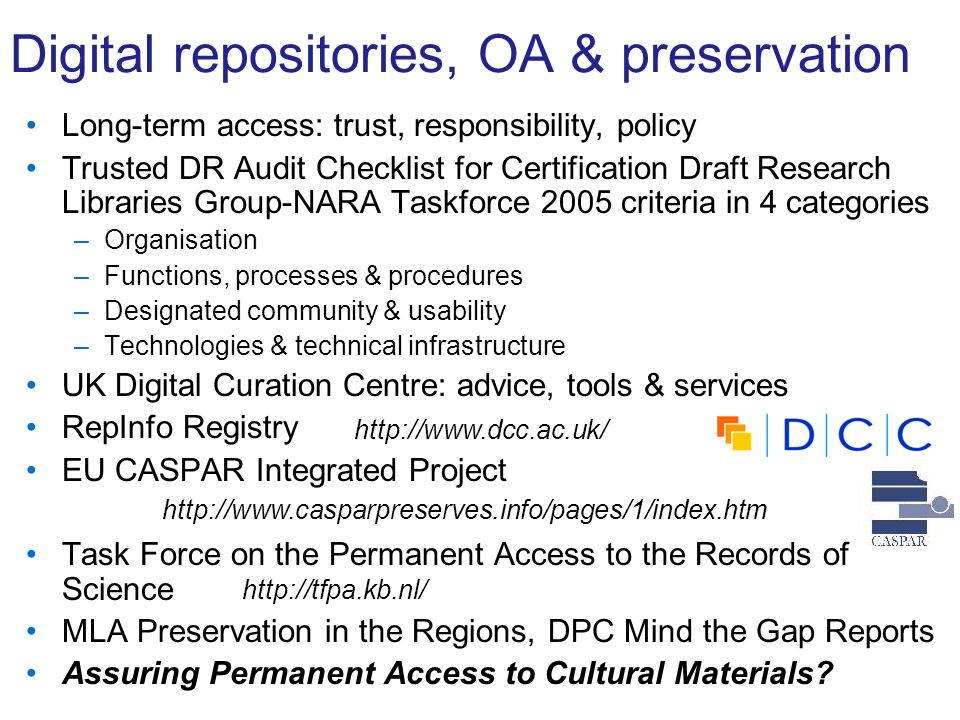 Digital repositories, OA & preservation Long-term access: trust, responsibility, policy Trusted DR Audit Checklist for Certification Draft Research Libraries Group-NARA Taskforce 2005 criteria in 4 categories –Organisation –Functions, processes & procedures –Designated community & usability –Technologies & technical infrastructure UK Digital Curation Centre: advice, tools & services RepInfo Registry EU CASPAR Integrated Project Task Force on the Permanent Access to the Records of Science MLA Preservation in the Regions, DPC Mind the Gap Reports Assuring Permanent Access to Cultural Materials.