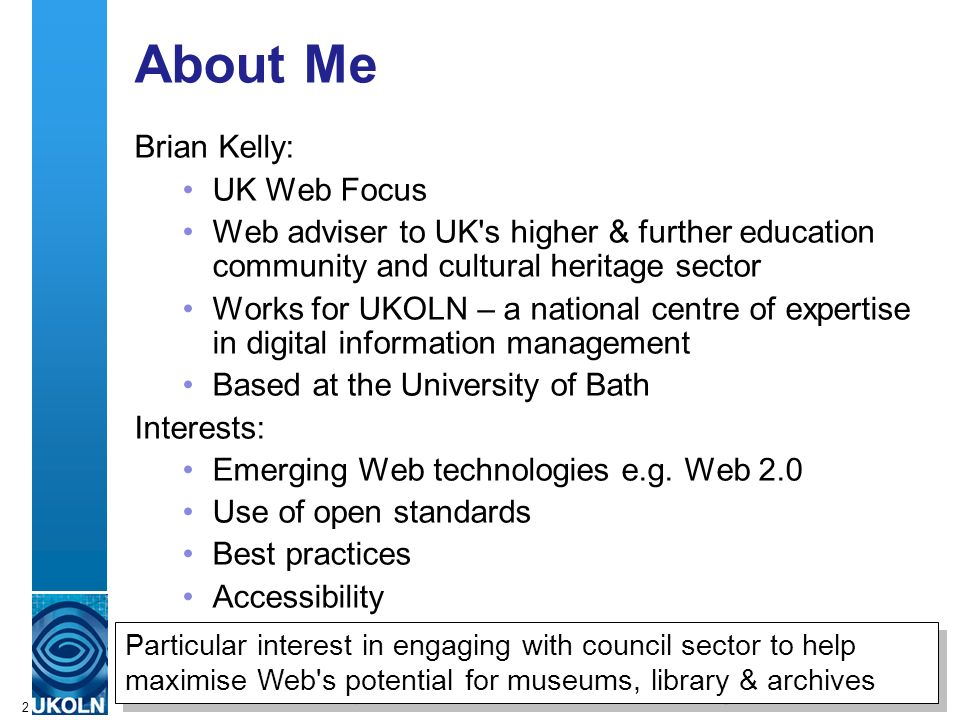 A centre of expertise in digital information managementwww.ukoln.ac.uk 2 About Me Brian Kelly: UK Web Focus Web adviser to UK s higher & further education community and cultural heritage sector Works for UKOLN – a national centre of expertise in digital information management Based at the University of Bath Interests: Emerging Web technologies e.g.