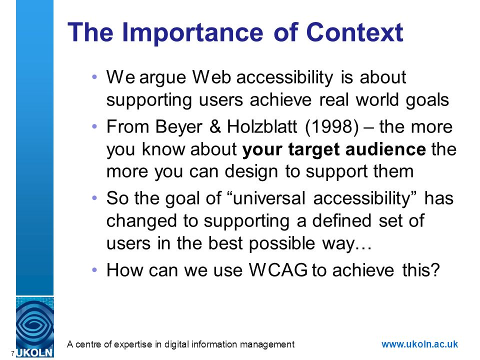 A centre of expertise in digital information managementwww.ukoln.ac.uk 7 The Importance of Context We argue Web accessibility is about supporting users achieve real world goals From Beyer & Holzblatt (1998) – the more you know about your target audience the more you can design to support them So the goal of universal accessibility has changed to supporting a defined set of users in the best possible way… How can we use WCAG to achieve this