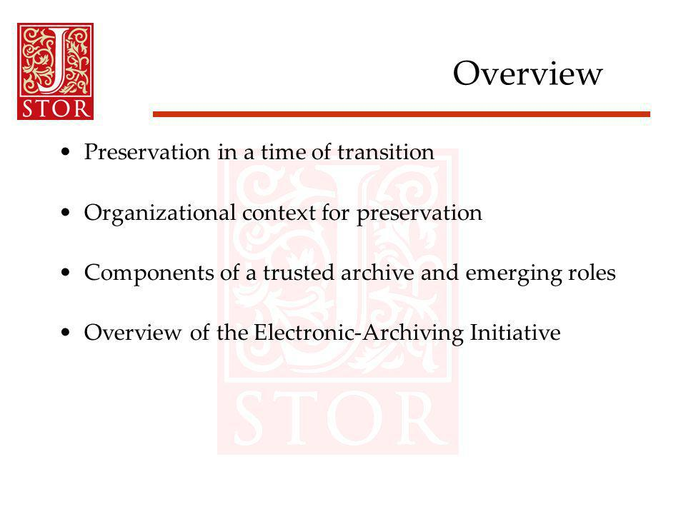Overview Preservation in a time of transition Organizational context for preservation Components of a trusted archive and emerging roles Overview of the Electronic-Archiving Initiative