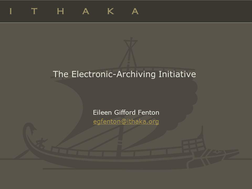 The Electronic-Archiving Initiative Eileen Gifford Fenton egfenton@ithaka.org