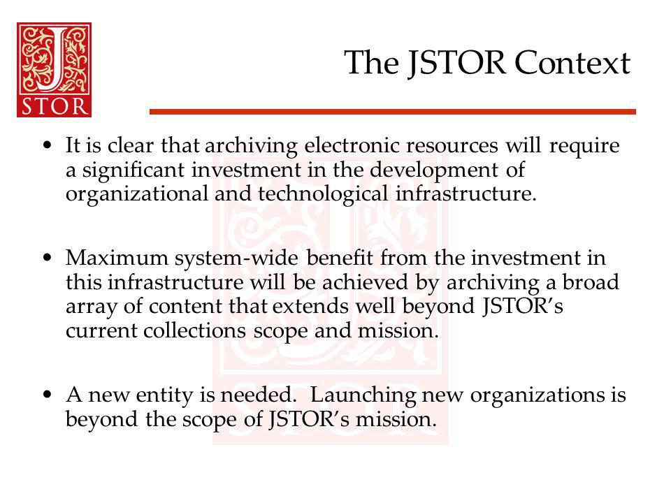 The JSTOR Context It is clear that archiving electronic resources will require a significant investment in the development of organizational and technological infrastructure.
