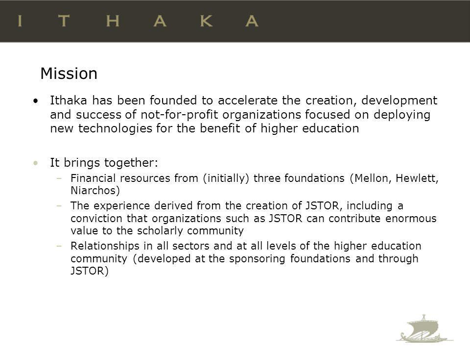 Mission Ithaka has been founded to accelerate the creation, development and success of not-for-profit organizations focused on deploying new technologies for the benefit of higher education It brings together: –Financial resources from (initially) three foundations (Mellon, Hewlett, Niarchos) –The experience derived from the creation of JSTOR, including a conviction that organizations such as JSTOR can contribute enormous value to the scholarly community –Relationships in all sectors and at all levels of the higher education community (developed at the sponsoring foundations and through JSTOR)