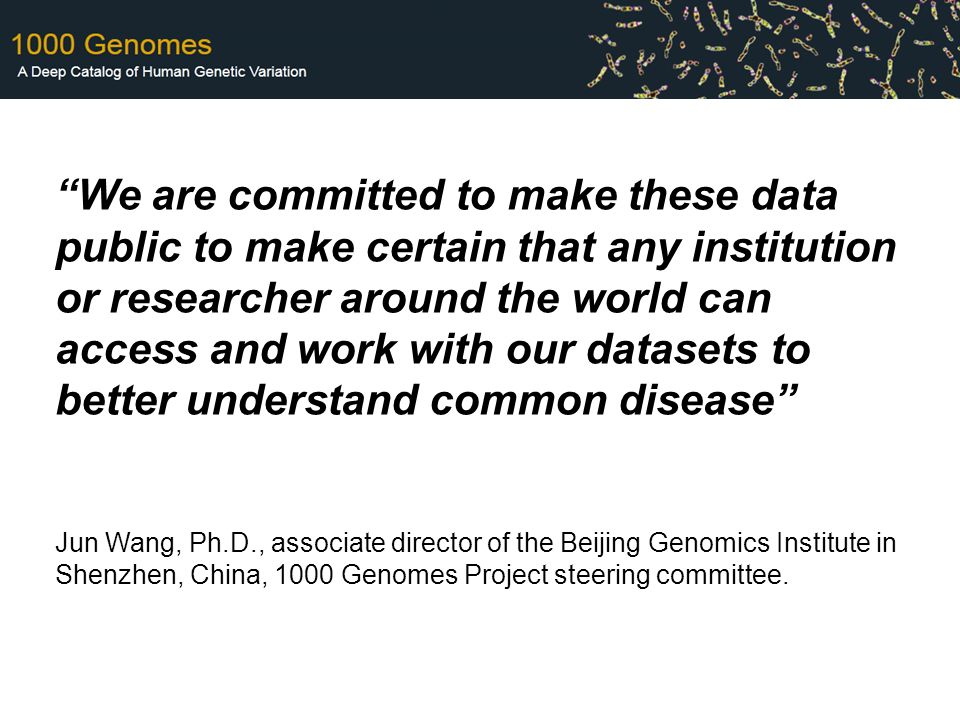 We are committed to make these data public to make certain that any institution or researcher around the world can access and work with our datasets to better understand common disease Jun Wang, Ph.D., associate director of the Beijing Genomics Institute in Shenzhen, China, 1000 Genomes Project steering committee.