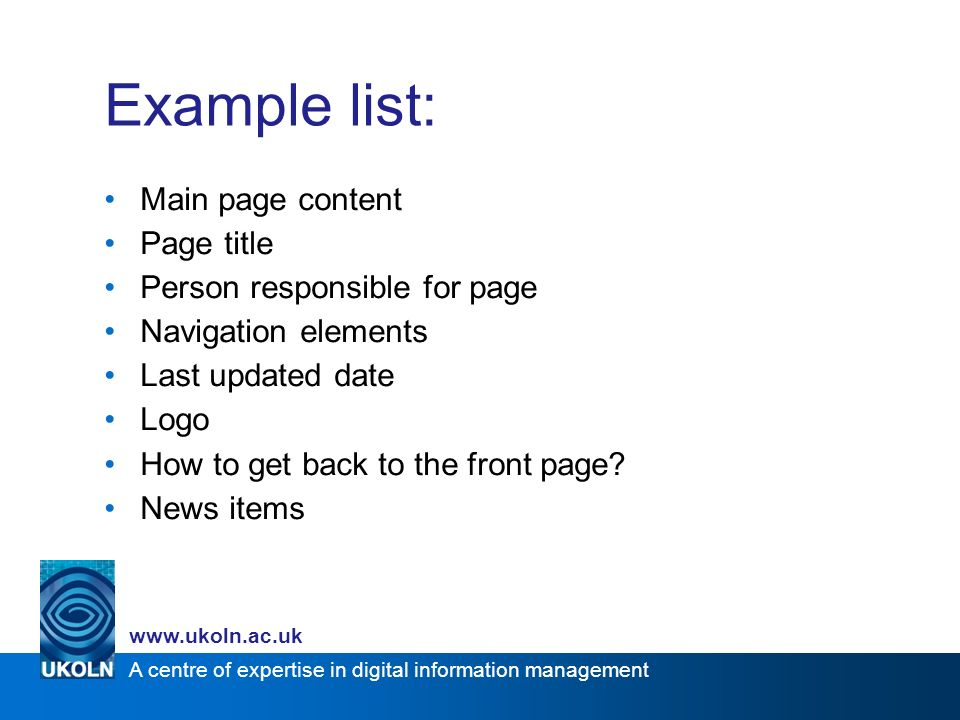 A centre of expertise in digital information management www.ukoln.ac.uk Example list: Main page content Page title Person responsible for page Navigat