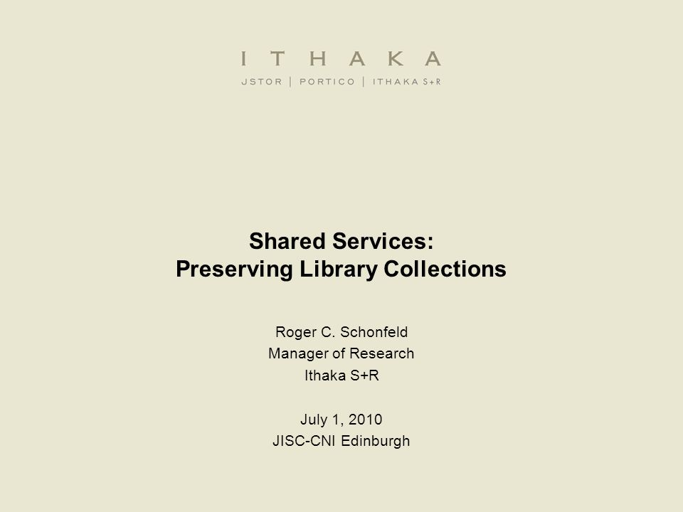 Shared Services: Preserving Library Collections Roger C. Schonfeld Manager of Research Ithaka S+R July 1, 2010 JISC-CNI Edinburgh