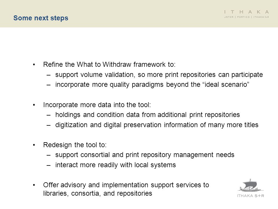 Some next steps Refine the What to Withdraw framework to: –support volume validation, so more print repositories can participate –incorporate more quality paradigms beyond the ideal scenario Incorporate more data into the tool: –holdings and condition data from additional print repositories –digitization and digital preservation information of many more titles Redesign the tool to: –support consortial and print repository management needs –interact more readily with local systems Offer advisory and implementation support services to libraries, consortia, and repositories