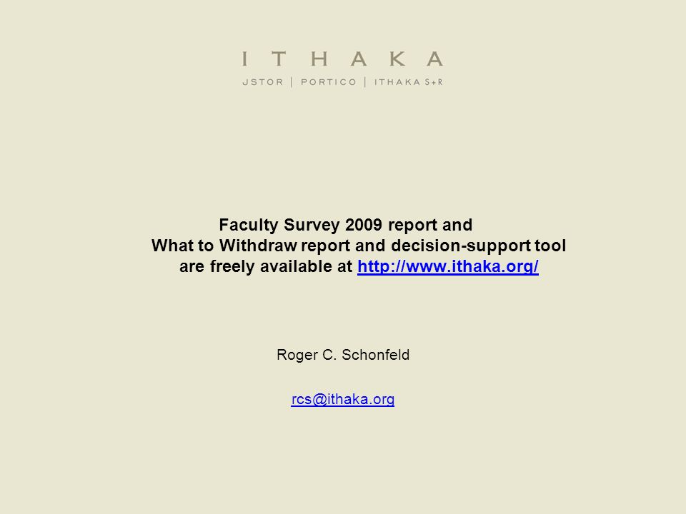 Faculty Survey 2009 report and What to Withdraw report and decision-support tool are freely available at http://www.ithaka.org/http://www.ithaka.org/ Roger C.