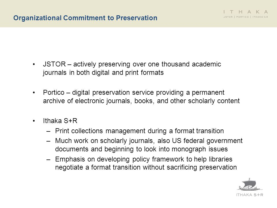 Organizational Commitment to Preservation JSTOR – actively preserving over one thousand academic journals in both digital and print formats Portico –