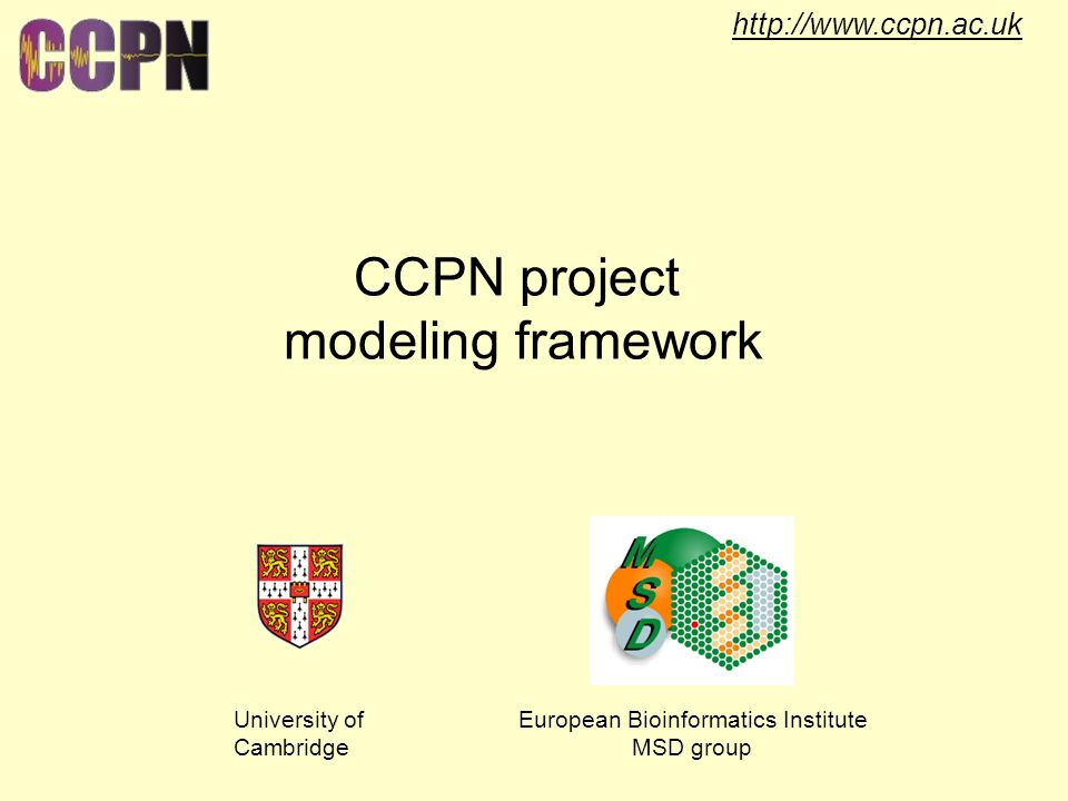 http://www.ccpn.ac.uk CCPN project modeling framework University of Cambridge European Bioinformatics Institute MSD group