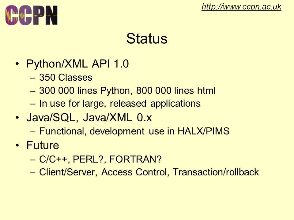 http://www.ccpn.ac.uk Status Python/XML API 1.0 –350 Classes –300 000 lines Python, 800 000 lines html –In use for large, released applications Java/SQL, Java/XML 0.x –Functional, development use in HALX/PIMS Future –C/C++, PERL , FORTRAN.