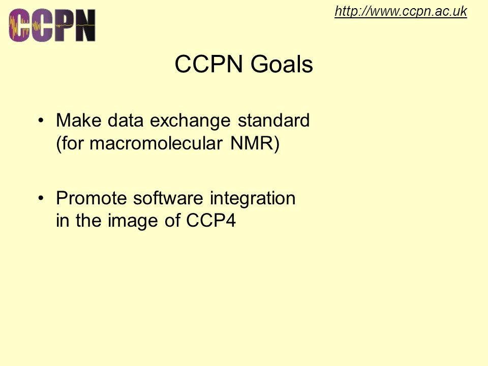 http://www.ccpn.ac.uk CCPN Goals Make data exchange standard (for macromolecular NMR) Promote software integration in the image of CCP4