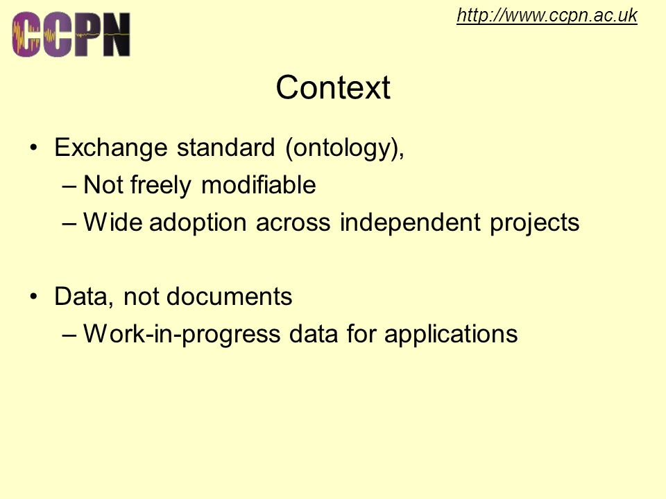 http://www.ccpn.ac.uk Context Exchange standard (ontology), –Not freely modifiable –Wide adoption across independent projects Data, not documents –Work-in-progress data for applications