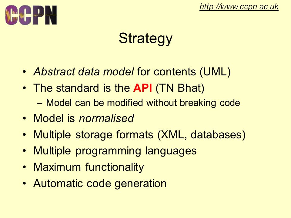 http://www.ccpn.ac.uk Strategy Abstract data model for contents (UML) The standard is the API (TN Bhat) –Model can be modified without breaking code Model is normalised Multiple storage formats (XML, databases) Multiple programming languages Maximum functionality Automatic code generation