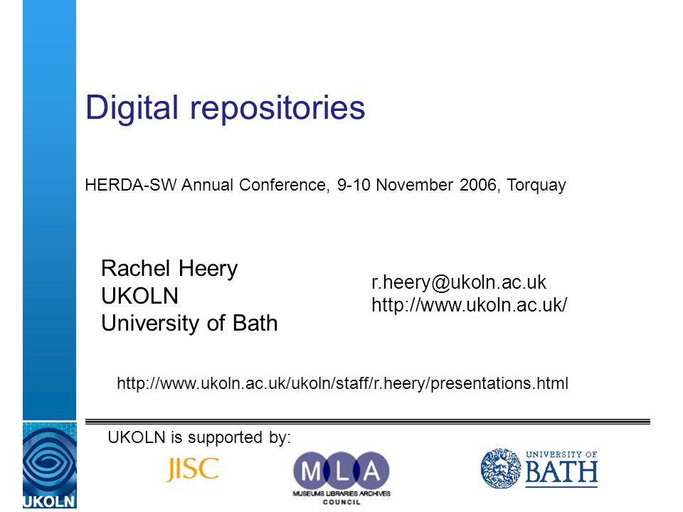 Digital repositories Rachel Heery UKOLN University of Bath   HERDA-SW Annual Conference, 9-10 November 2006, Torquay UKOLN is supported by: