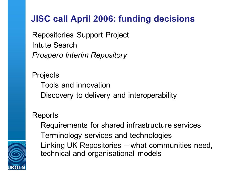 JISC call April 2006: funding decisions Repositories Support Project Intute Search Prospero Interim Repository Projects Tools and innovation Discovery to delivery and interoperability Reports Requirements for shared infrastructure services Terminology services and technologies Linking UK Repositories – what communities need, technical and organisational models
