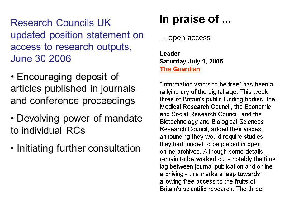 Research Councils UK updated position statement on access to research outputs, June Encouraging deposit of articles published in journals and conference proceedings Devolving power of mandate to individual RCs Initiating further consultation