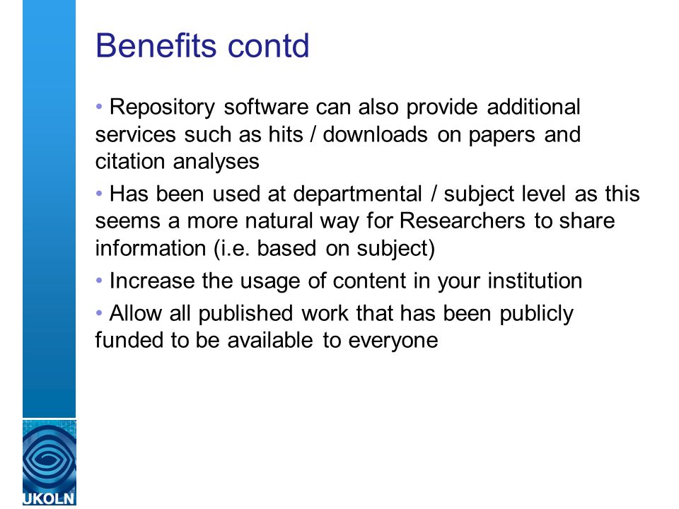 Benefits contd Repository software can also provide additional services such as hits / downloads on papers and citation analyses Has been used at departmental / subject level as this seems a more natural way for Researchers to share information (i.e.