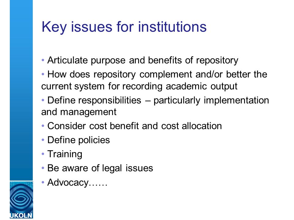 Key issues for institutions Articulate purpose and benefits of repository How does repository complement and/or better the current system for recording academic output Define responsibilities – particularly implementation and management Consider cost benefit and cost allocation Define policies Training Be aware of legal issues Advocacy……