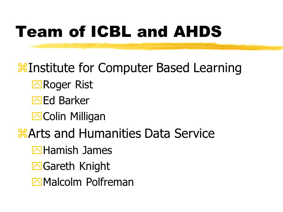 Team of ICBL and AHDS zInstitute for Computer Based Learning yRoger Rist yEd Barker yColin Milligan zArts and Humanities Data Service yHamish James yGareth Knight yMalcolm Polfreman