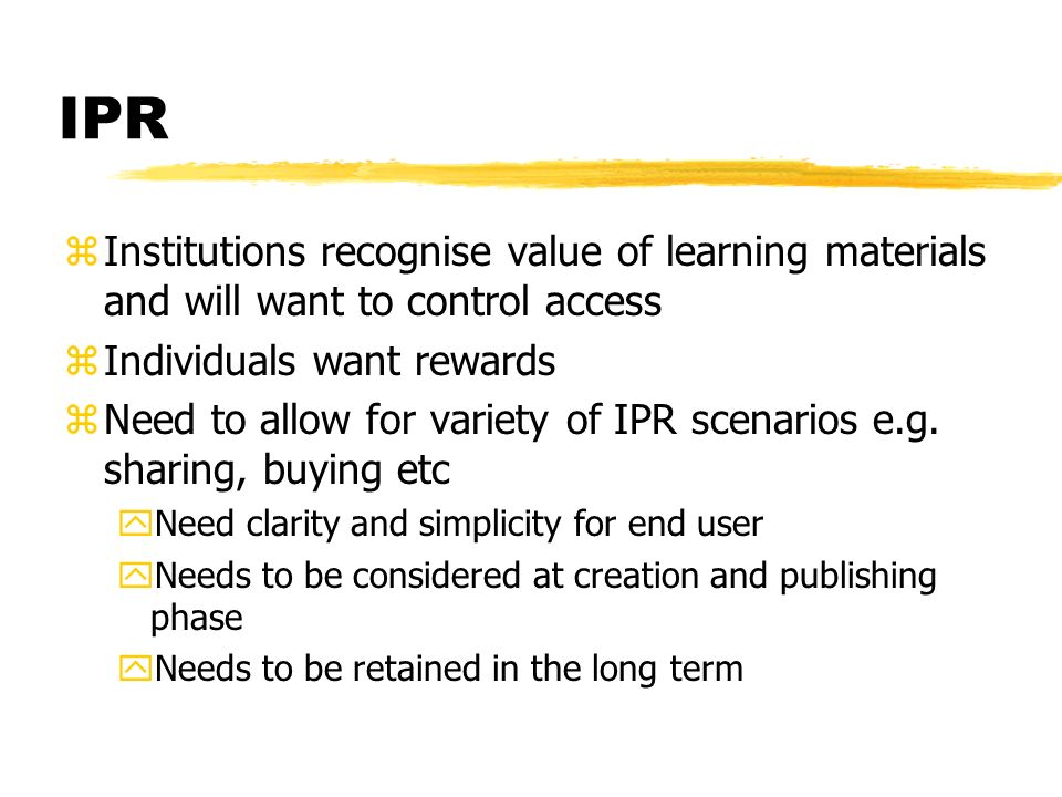 IPR zInstitutions recognise value of learning materials and will want to control access zIndividuals want rewards zNeed to allow for variety of IPR scenarios e.g.