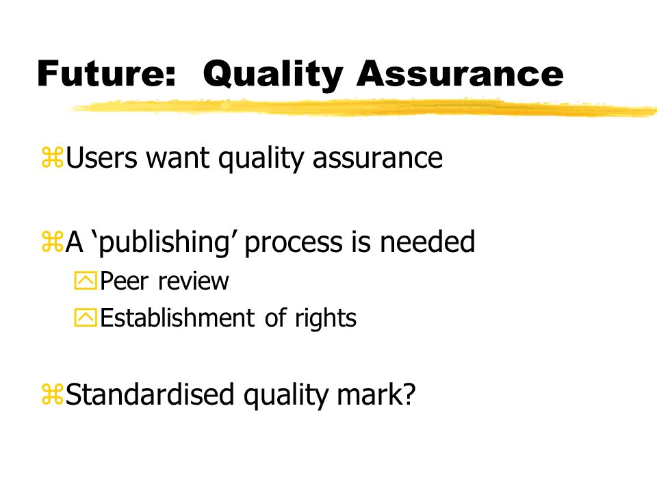 Future: Quality Assurance zUsers want quality assurance zA publishing process is needed yPeer review yEstablishment of rights zStandardised quality mark?
