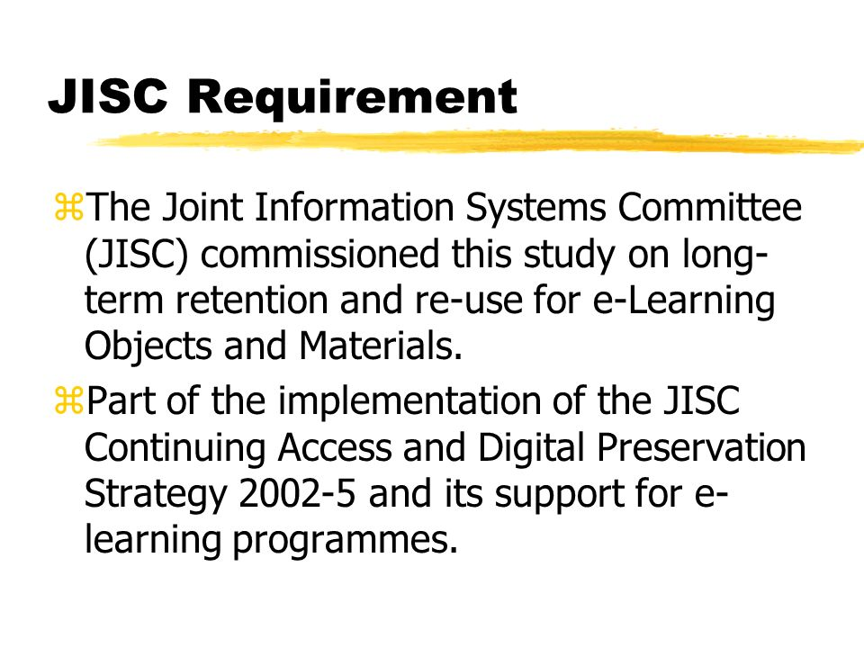 JISC Requirement zThe Joint Information Systems Committee (JISC) commissioned this study on long- term retention and re-use for e-Learning Objects and Materials.