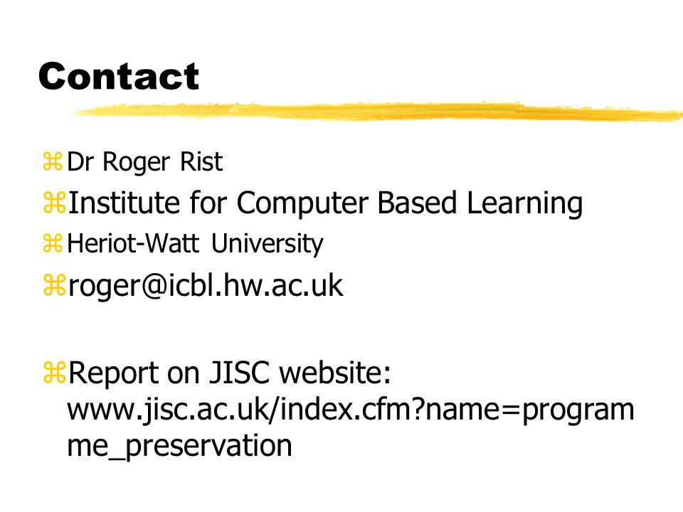 Contact zDr Roger Rist zInstitute for Computer Based Learning zHeriot-Watt University zroger@icbl.hw.ac.uk zReport on JISC website: www.jisc.ac.uk/index.cfm?name=program me_preservation