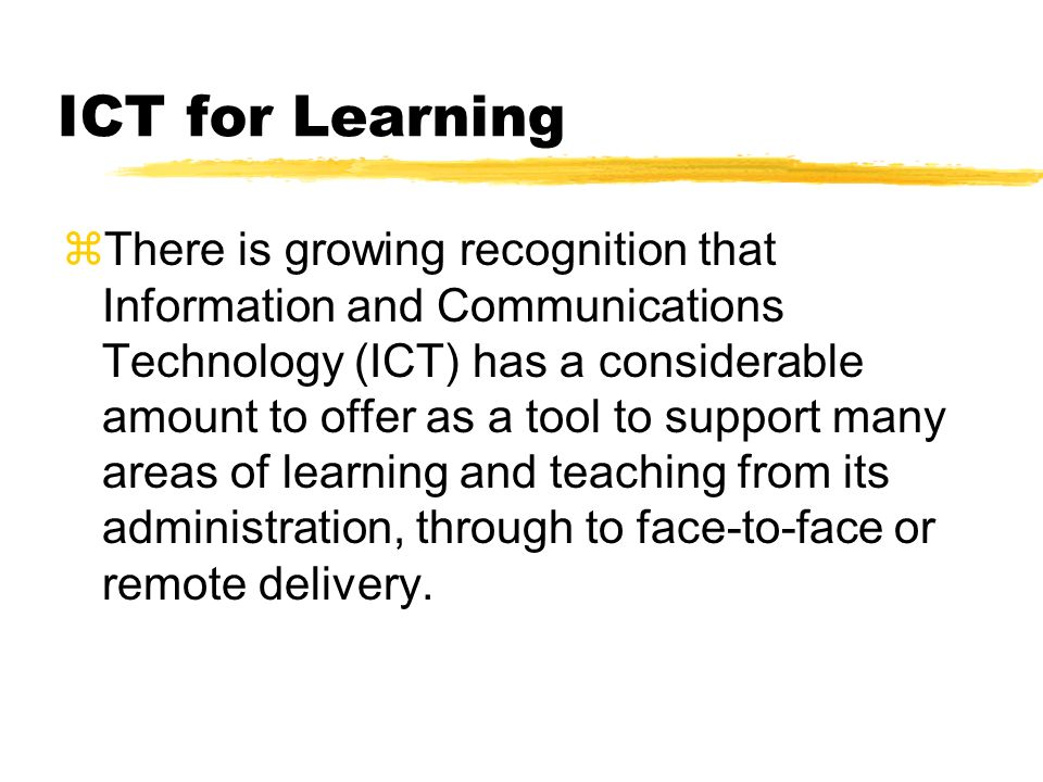 ICT for Learning There is growing recognition that Information and Communications Technology (ICT) has a considerable amount to offer as a tool to support many areas of learning and teaching from its administration, through to face-to-face or remote delivery.