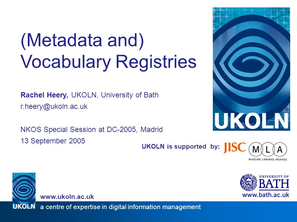 UKOLN is supported by: (Metadata and) Vocabulary Registries Rachel Heery, UKOLN, University of Bath NKOS Special Session at DC-2005, Madrid 13 September a centre of expertise in digital information management