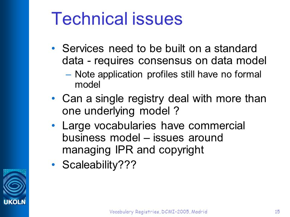 Vocabulary Registries, DCMI-2005, Madrid15 Technical issues Services need to be built on a standard data - requires consensus on data model –Note application profiles still have no formal model Can a single registry deal with more than one underlying model .
