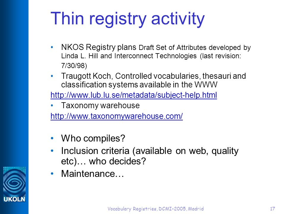 Vocabulary Registries, DCMI-2005, Madrid17 Thin registry activity NKOS Registry plans Draft Set of Attributes developed by Linda L.