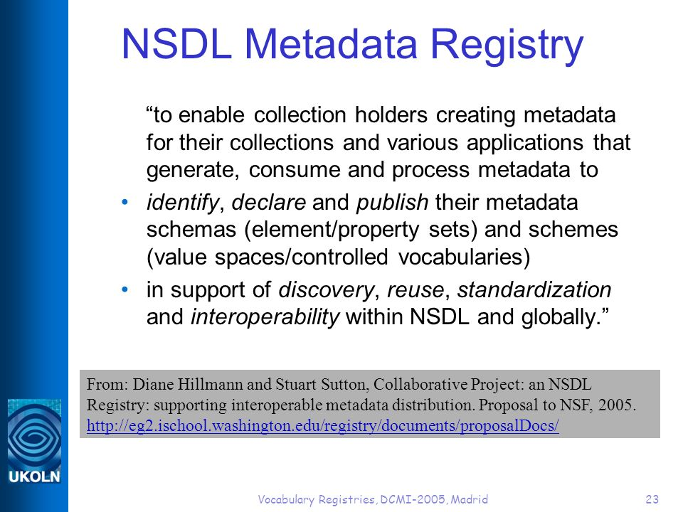 Vocabulary Registries, DCMI-2005, Madrid23 NSDL Metadata Registry to enable collection holders creating metadata for their collections and various applications that generate, consume and process metadata to identify, declare and publish their metadata schemas (element/property sets) and schemes (value spaces/controlled vocabularies) in support of discovery, reuse, standardization and interoperability within NSDL and globally.
