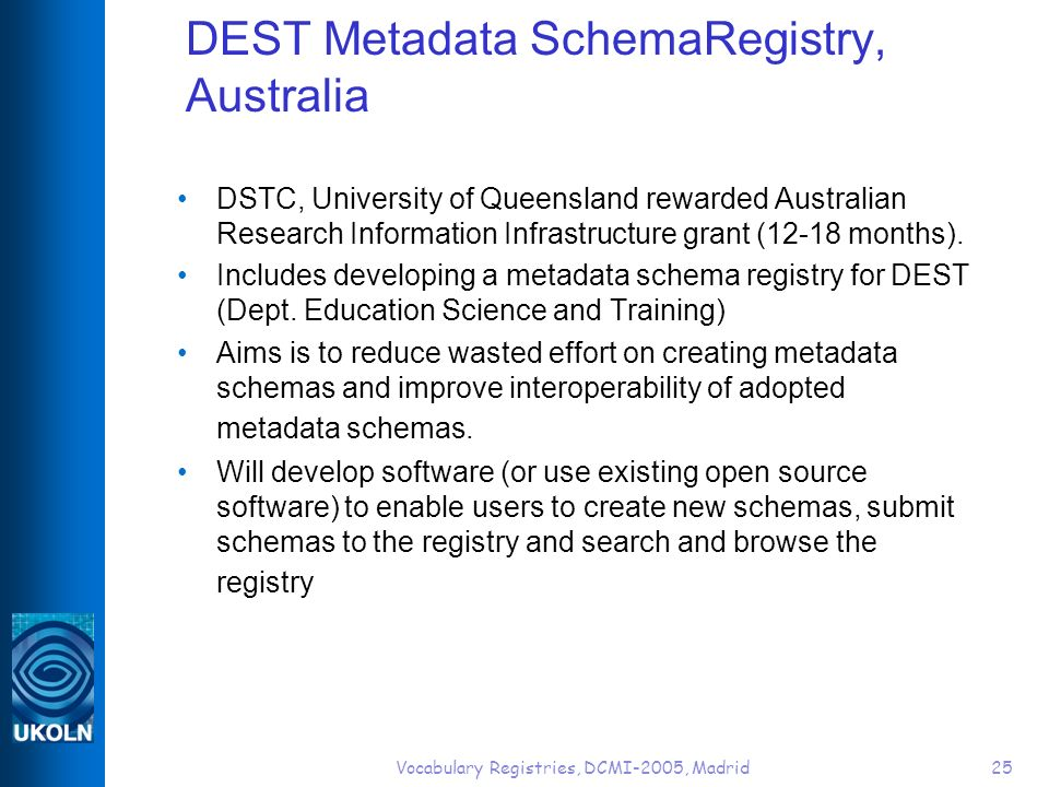 Vocabulary Registries, DCMI-2005, Madrid25 DEST Metadata SchemaRegistry, Australia DSTC, University of Queensland rewarded Australian Research Information Infrastructure grant (12-18 months).