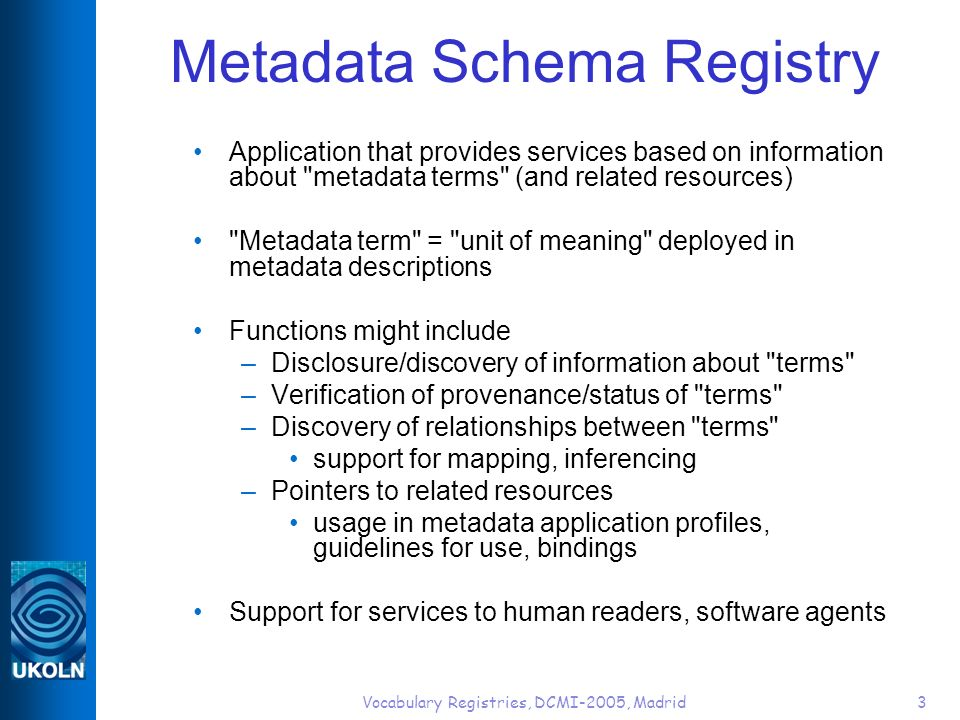 Vocabulary Registries, DCMI-2005, Madrid3 Metadata Schema Registry Application that provides services based on information about metadata terms (and related resources) Metadata term = unit of meaning deployed in metadata descriptions Functions might include –Disclosure/discovery of information about terms –Verification of provenance/status of terms –Discovery of relationships between terms support for mapping, inferencing –Pointers to related resources usage in metadata application profiles, guidelines for use, bindings Support for services to human readers, software agents