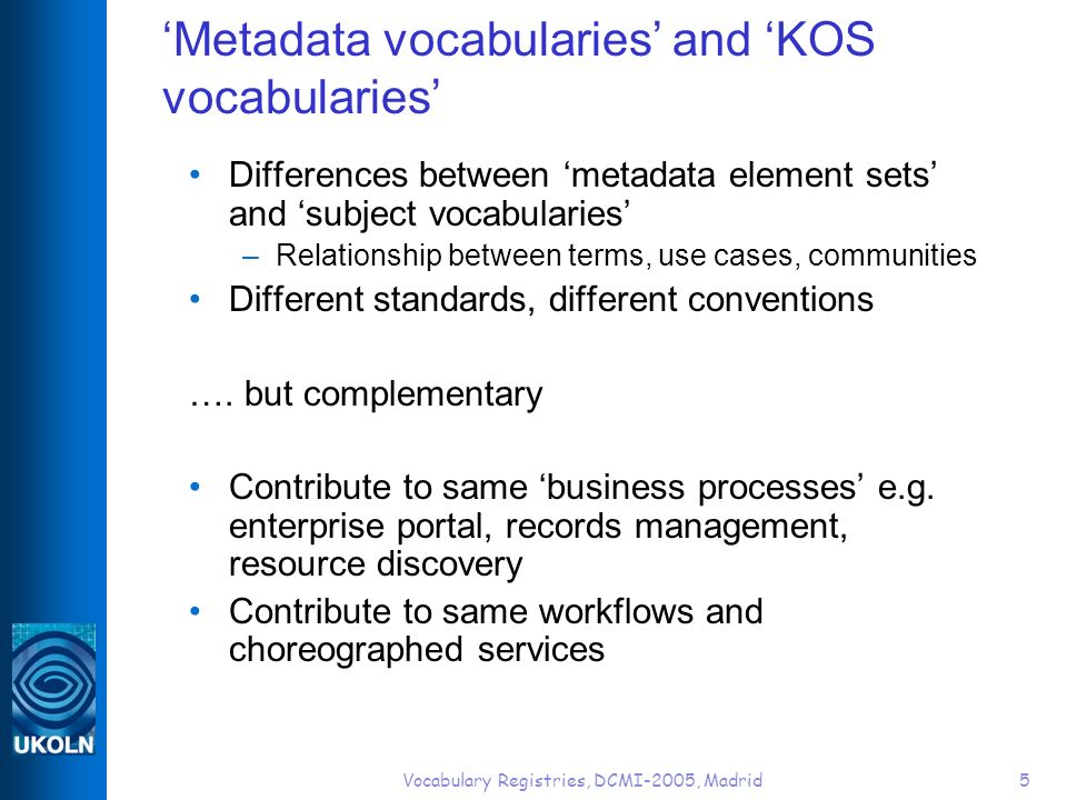 Vocabulary Registries, DCMI-2005, Madrid5 Metadata vocabularies and KOS vocabularies Differences between metadata element sets and subject vocabularies –Relationship between terms, use cases, communities Different standards, different conventions ….