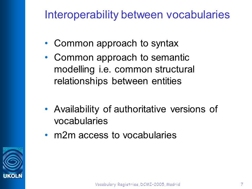 Vocabulary Registries, DCMI-2005, Madrid7 Interoperability between vocabularies Common approach to syntax Common approach to semantic modelling i.e.
