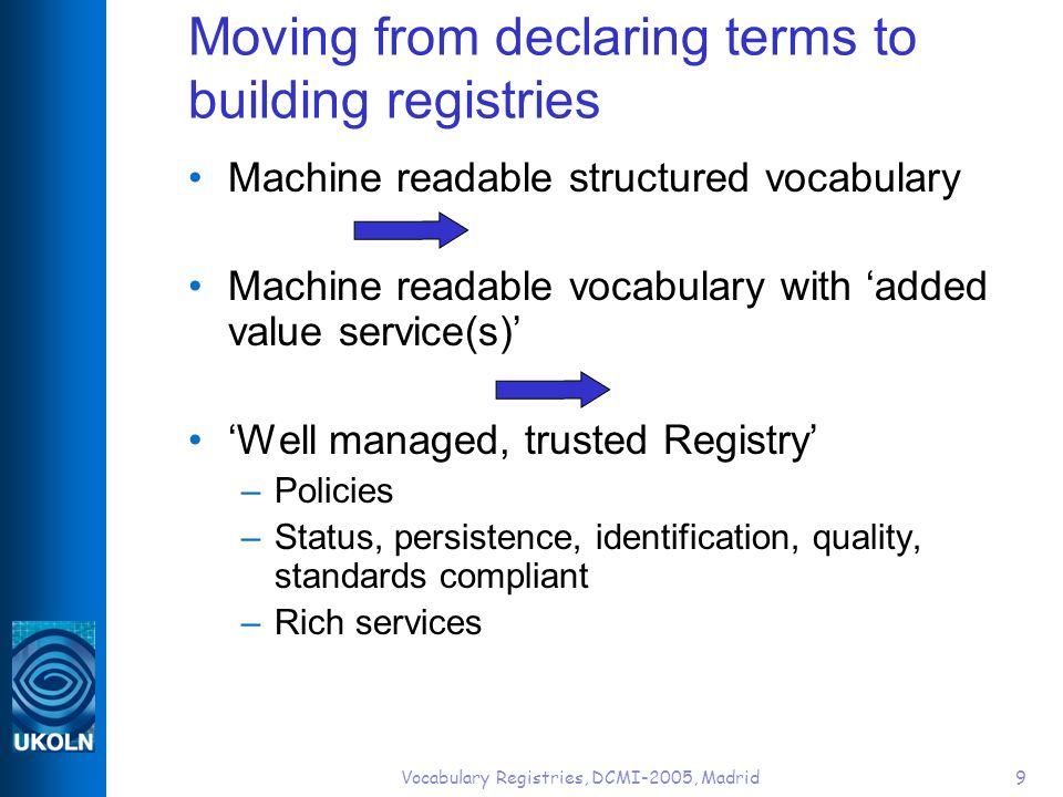 Vocabulary Registries, DCMI-2005, Madrid9 Moving from declaring terms to building registries Machine readable structured vocabulary Machine readable vocabulary with added value service(s) Well managed, trusted Registry –Policies –Status, persistence, identification, quality, standards compliant –Rich services