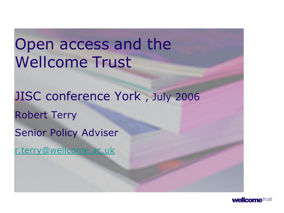 Open access and the Wellcome Trust JISC conference York, July 2006 Robert Terry Senior Policy Adviser r.terry@wellcome.ac.uk r.terry@wellcome.ac.uk