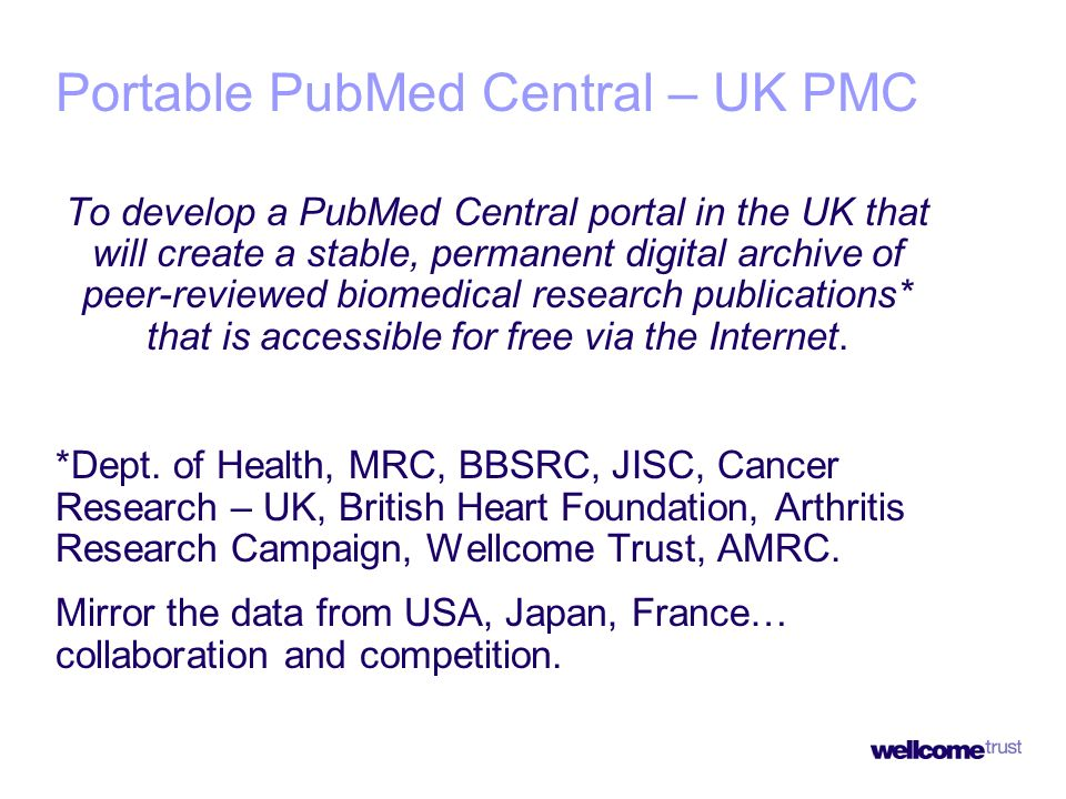Portable PubMed Central – UK PMC To develop a PubMed Central portal in the UK that will create a stable, permanent digital archive of peer-reviewed biomedical research publications* that is accessible for free via the Internet.
