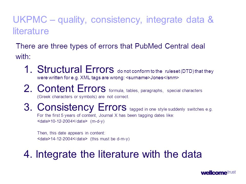 UKPMC – quality, consistency, integrate data & literature There are three types of errors that PubMed Central deal with: 1.Structural Errors do not conform to the ruleset (DTD) that they were written for e.g.