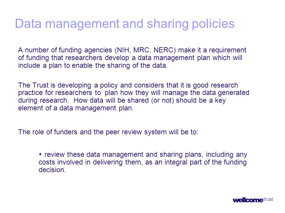 Data management and sharing policies A number of funding agencies (NIH, MRC, NERC) make it a requirement of funding that researchers develop a data management plan which will include a plan to enable the sharing of the data.