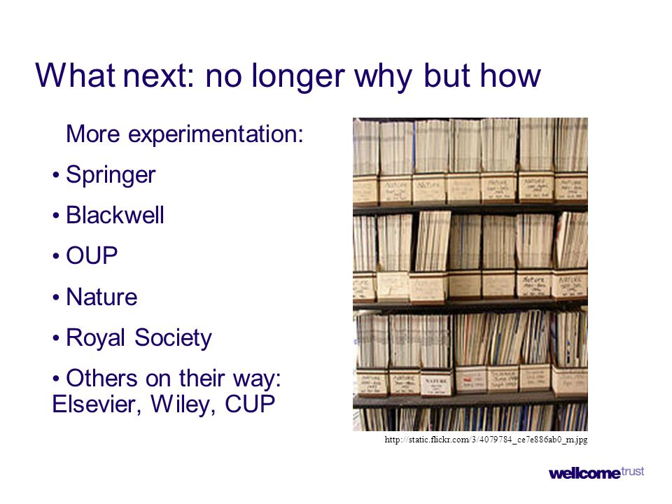 What next: no longer why but how More experimentation: Springer Blackwell OUP Nature Royal Society Others on their way: Elsevier, Wiley, CUP http://static.flickr.com/3/4079784_ce7e886ab0_m.jpg