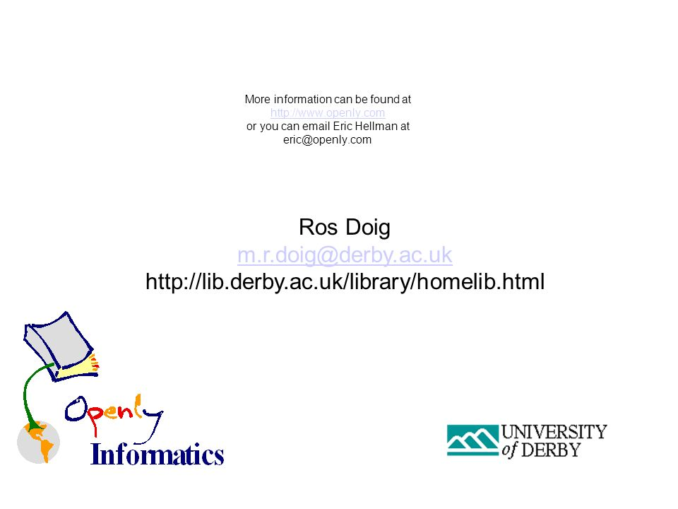 More information can be found at http://www.openly.com or you can email Eric Hellman at eric@openly.com http://www.openly.com Ros Doig m.r.doig@derby.ac.uk http://lib.derby.ac.uk/library/homelib.html