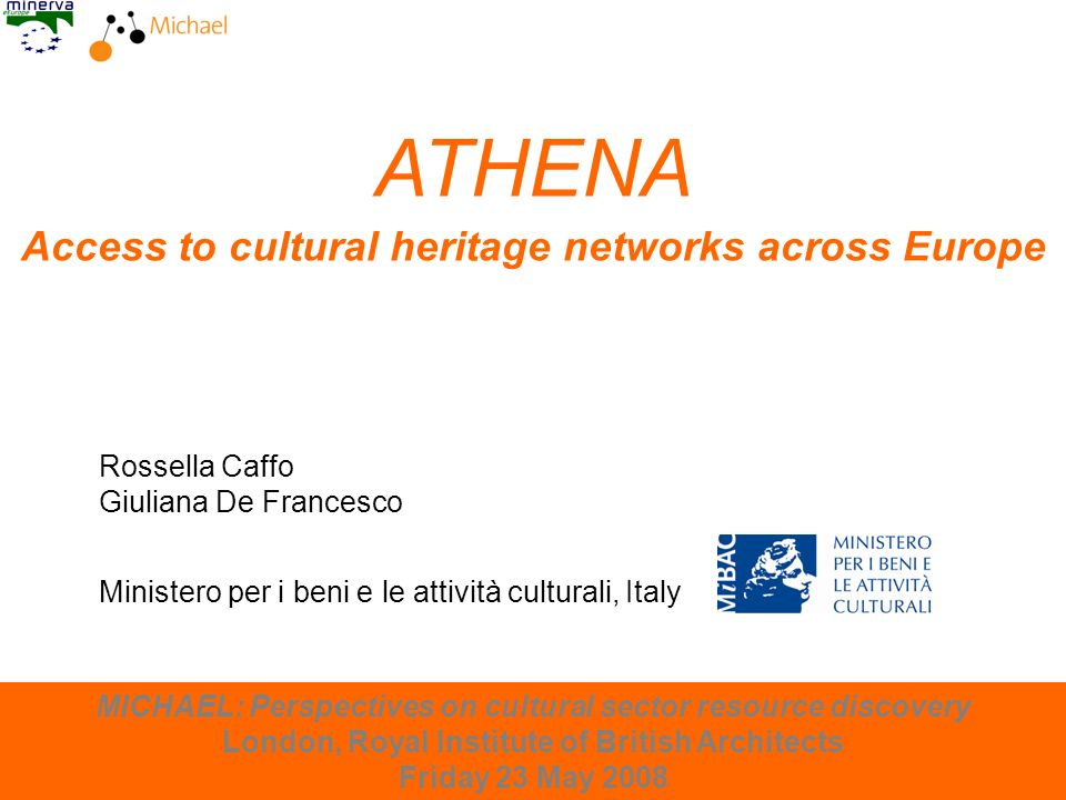 London, 23 May 2008 ATHENA Access to cultural heritage networks across Europe Rossella Caffo Giuliana De Francesco MICHAEL: Perspectives on cultural sector resource discovery London, Royal Institute of British Architects Friday 23 May 2008 Ministero per i beni e le attività culturali, Italy