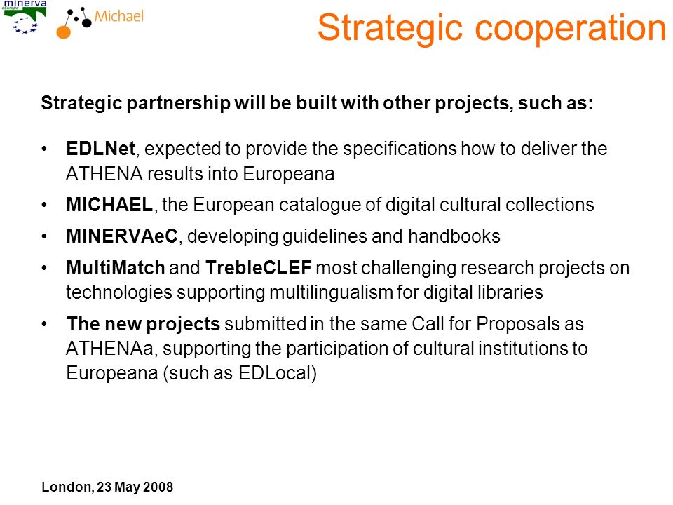 London, 23 May 2008 Strategic cooperation Strategic partnership will be built with other projects, such as: EDLNet, expected to provide the specifications how to deliver the ATHENA results into Europeana MICHAEL, the European catalogue of digital cultural collections MINERVAeC, developing guidelines and handbooks MultiMatch and TrebleCLEF most challenging research projects on technologies supporting multilingualism for digital libraries The new projects submitted in the same Call for Proposals as ATHENAa, supporting the participation of cultural institutions to Europeana (such as EDLocal)