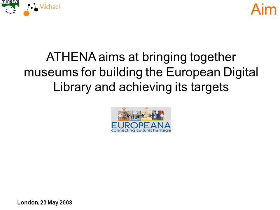 London, 23 May 2008 ATHENA aims at bringing together museums for building the European Digital Library and achieving its targets Aim